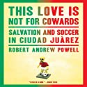 This Love Is Not for Cowards: Salvation and Soccer in Ciudad Juárez Audiobook by Robert Andrew Powell Narrated by Fred Sanders