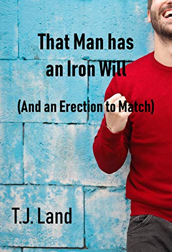 That Man has an Iron Will (and an Erection to Match)