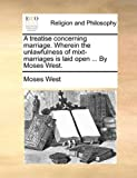 A Treatise Concerning Marriage Wherein the Unlawfulness of t-Marriages Is Laid Open by Moses West, Moses West, 114082631X