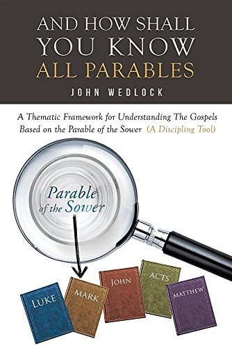 And How Shall You Know All Parables: A Thematic Framework for Understanding the Gospels Based on the Parable of the Sower (a Discipling Tool) -  John Wedlock, Study Guide, Paperback