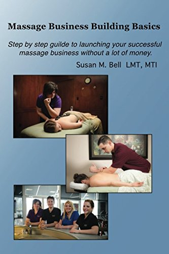 Massage Business Building Basics: How to take the Fear, Frustration and Failure out of opening your massage business.