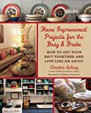 Home Improvement Projects for the Busy & Broke: How to Get Your $h!t Together and Live Like an Adult