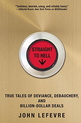 Straight to Hell True Tales of Deviance Debauchery and Billion-Dollar Deals