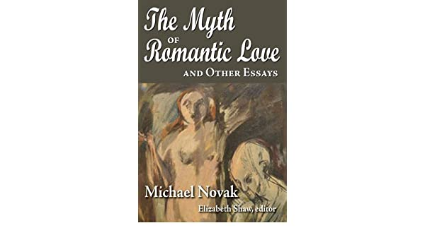 the myth of r tic love and other essays kindle edition by  the myth of r tic love and other essays 0 kindle edition by michael novak elizabeth shaw religion spirituality kindle ebooks com