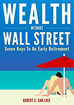 Wealth Without Wall Street: Seven Keys To An Early Retirement by [Luis, Robert San]