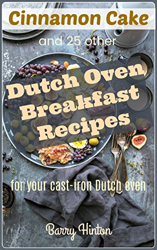 Cinnamon Cake and 25 other Dutch Oven Breakfast Recipes for your Cast Iron Dutch Oven (Dutch Oven Recipes Book 2) by [Hinton, Barry]