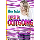 How to Be More Outgoing: Discover How to Get Rid of Shyness and Become a More Outgoing Person