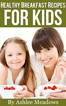Healthy Breakfast Recipes For Kids: Quick & Easy Meals For Healthy Children, Parenting Has Never Been More Easy. (Healthy Recipes For Kids Book 1) by [Meadows, Ashlee]