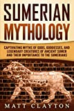 Sumerian Mythology: Captivating Myths of Gods, Goddesses, and Legendary Creatures of Ancient Sumer and Their Importance to the Sumerians