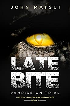 Late Bite: Vampire On Trial (The Toronto Vampire Chronicles Book 1) by [Matsui, John]