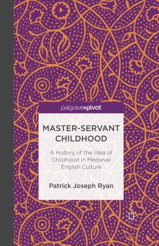Master-Servant Childhood: A History of the Idea of Childhood in Medieval English Culture (Palgrave Pivot) by Palgrave Pivot