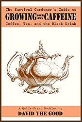 The Survival Gardener's Guide to Growing Your Own Caffeine: Coffee, Tea, and the Black Drink (Survival Gardener Guides Book 2)