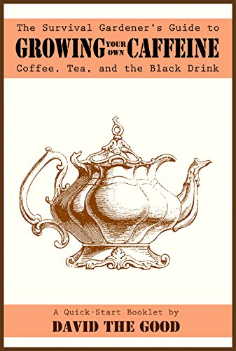 The Survival Gardener's Guide to Growing Your Own Caffeine: Coffee, Tea, and the Black Drink (Survival Gardener Guides Book 2) by [David The Good]