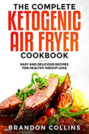The Complete Ketogenic Air Fryer Cookbook: Easy and Delicious Recipes for Healthy Weight Loss