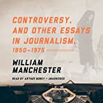 Controversy, and Other Essays in Journalism, 1950-1975 | William Manchester