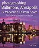 Photographing Baltimore, Annapolis & Maryland: Where to Find Perfect Shots and How to Take Them (The Photographer s Guide)