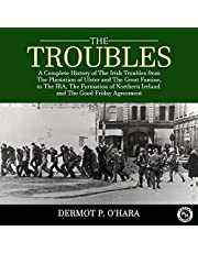 The Troubles: A Complete History of the Irish Troubles from the Plantation of Ulster and the Great Famine, to the Ira, the Formation of Northern Ireland and the Good Friday Agreement