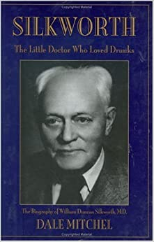 Silkworth: The Little Doctor Who Loved Drunks the Biography of William Duncan Silkworth, M.D. by Dale Mitchel (2002-05-10)