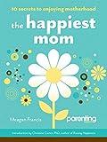 The Happiest Mom: 10 Secrets to Enjoying Motherhood