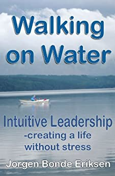 Walking on Water: Intuitive Leadership - creating a life without stress by [Eriksen, Jorgen Bonde]
