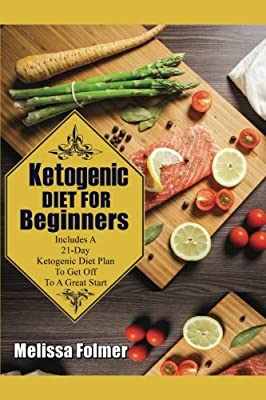 Ketogenic Diet For Beginners: Includes A 21-Day Ketogenic Diet Plan To Get Off To A Great Start (Ketogenic Books) (Volume 1)