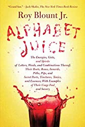 Alphabet Juice: The Energies, Gists, and Spirits of Letters, Words, and Combinations Thereof; Their Roots, Bones, Innards, Piths, Pips, and Secret Parts, ... With Examples of Their Usage Foul and Savory