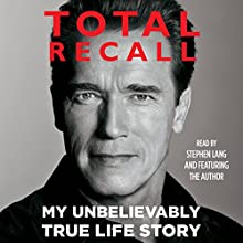 Total Recall: My Unbelievably True Life Story Audiobook by Arnold Schwarzenegger Narrated by Arnold Schwarzenegger, Stephen Lang