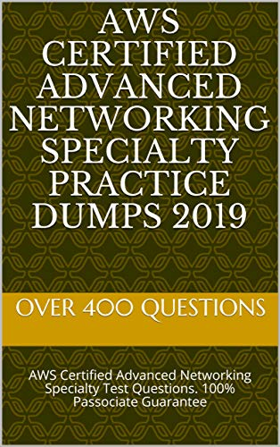 AWS Certified Advanced Networking Specialty Practice Dumps 2019: AWS Certified Advanced Networking Specialty Test Questions. 100% Passociate Guarantee (Networking Test)