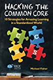 Hacking the Common Core: 10 Strategies for Amazing Learning in a Standardized World (Hack Learning Series) (Volume 4)