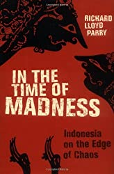In the Time of Madness: Indonesia on the Edge of Chaos by Richard Lloyd Parry (2005-12-13)