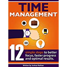TIME MANAGEMENT: 12 SIMPLE TIME MANAGEMENT STEPS TO BETTER FOCUS, FASTER PROGRESS AND OPTIMAL RESULTS. (Personal Health & Wellbeing Book 2) ((Time Management, ... Productivity, Communication,)
