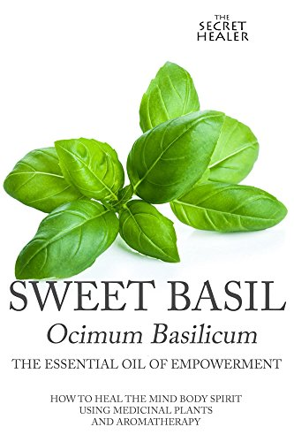 (Sweet Basil - Ocimum basilicum- The Essential Oil of Empowerment: How To Heal The Mind Body Spirit With Medicinal Plants And Aromatherapy (The Secret Healer Oils Profiles Book 5))