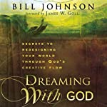 Dreaming with God: Secrets to Redesigning Your World Through God's Creative Flow | Bill Johnson