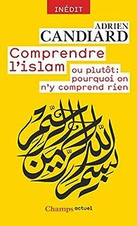 Comprendre l'islam ou plutôt : pourquoi on n'y comprend rien, Candiard, Adrien