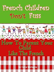 French Children Don't Fuss (How To Parent Your Child Like The French)