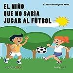 El niño que no sabía jugar al fútbol [The Child Who Could Not Play Soccer] | Ernesto Rodríguez Abad