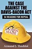 The Case Against the Davis-Bacon Act : Fifty-Four Reasons for Repeal, Thieblot, Armand J., 1412849888