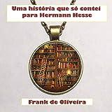 Uma história que só contei para Hermann Hesse (Portuguese Edition)