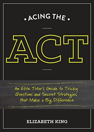 Acing the ACT: An Elite Tutor's Guide to Tricky Questions and Secret Strategies that Make a Big Difference (Taking Test Tips)