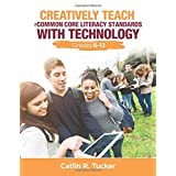 Creatively Teach the Common Core Literacy Standards With Technology: Grades 6-12 (Corwin Teaching Essentials)
