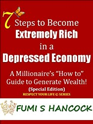 """7 Steps to Become Extremely Rich in a Depressed Economy"""" : A Millionaire's """"How to"""" Guide to Generate Wealth! Buy It Now!"""