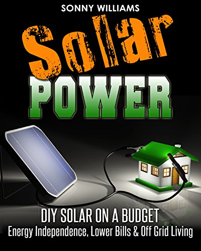 Solar Power: DIY Solar On A Budget - Energy Independence, Lower Bills & Off Grid Living (Solar Power, Self Reliance, Energy) by [Williams, Sonny]