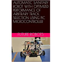 AUTOMATIC SANITARY ROBOT WITH OPTIMIZED PERFORMANCE OF ARBITRARY TRACK SELECTION USING PIC MICROCONTROLLER