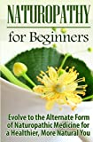Naturopathy for Beginners: Evolve to the Alternate Form of Naturopathic Medicine for a Healthier, More Natural You (Volume 1)