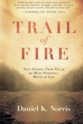 Trail of Fire: True Stories From Ten of the Most Powerful Moves of God (Awakening Your Soul To The Presence Of God)