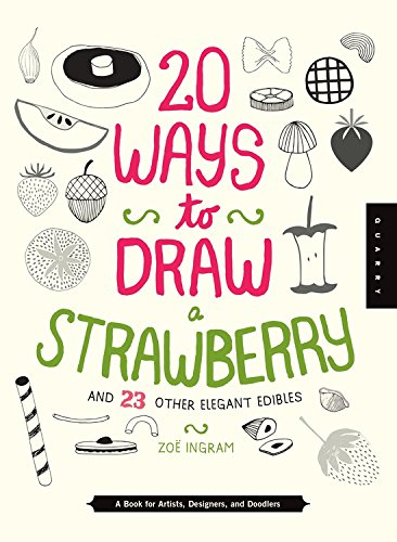 Read Online 20 Ways to Draw a Strawberry and 23 Other Elegant Edibles: A Book for Artists, Designers, and Doodlers pdf epub