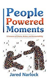 People Powered Moments: 12 Lessons Of Choice, Action, and Accountability by [Narlock, Jared]