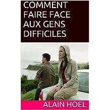 COMMENT FAIRE FACE AUX GENS DIFFICILES ... et trouver des accords qui vous rendent la vie plus facile (French Edition)