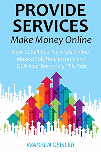 Provide Services, Make Money Online: How to Sell Your Services Online, Make a Full-Time Income and Quit Your Day 9 to 5 This Year (English Edition)