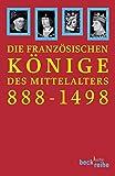 Die französischen Könige des Mittelalters: Von Odo bis Karl VIII. 888-1498 (Beck'sche Reihe)